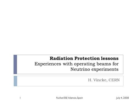 Radiation Protection lessons Experiences with operating beams for Neutrino experiments H. Vincke, CERN July 4, 20081Nufact'08, Valencia, Spain.