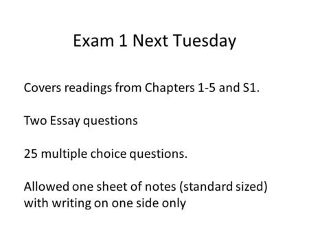Exam 1 Next Tuesday Covers readings from Chapters 1-5 and S1. Two Essay questions 25 multiple choice questions. Allowed one sheet of notes (standard sized)