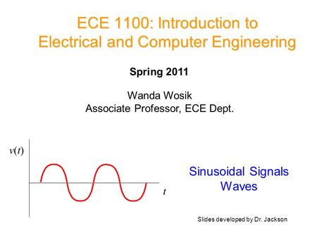 ECE 1100: Introduction to Electrical and Computer Engineering Sinusoidal Signals Waves t v(t)v(t) Wanda Wosik Associate Professor, ECE Dept. Spring 2011.