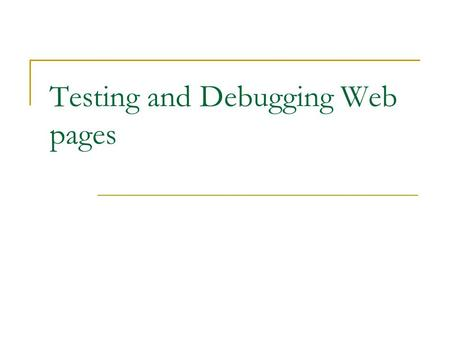 Testing and Debugging Web pages. Final exam Wednesday, May 10: 10am – noon Content: guidelines will be distributed next lecture Format: Matching, multiple.