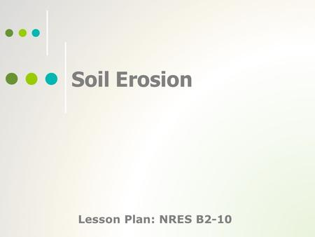 Soil Erosion Lesson Plan: NRES B2-10. 2 Anticipated Problems 1. What is soil erosion, and what are the two classes of erosion? 2. What are the causes.
