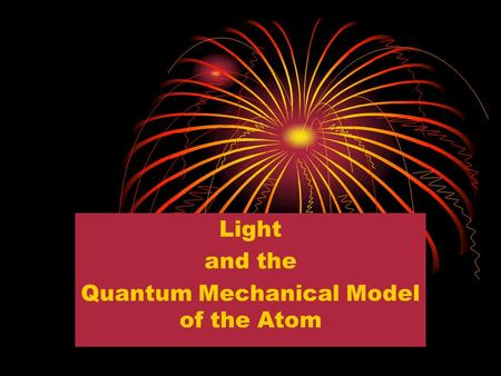Light and the Quantum Mechanical Model of the Atom.