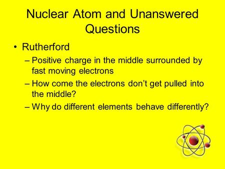 Nuclear Atom and Unanswered Questions Rutherford –Positive charge in the middle surrounded by fast moving electrons –How come the electrons don't get pulled.