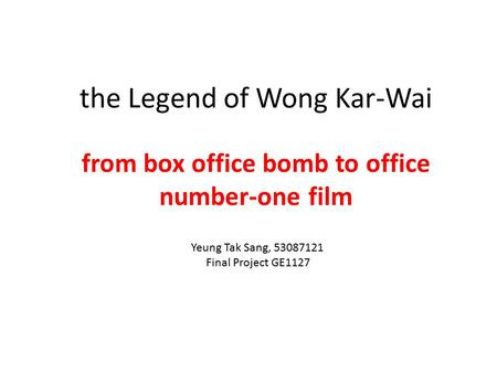 The Legend of Wong Kar-Wai from box office bomb to office number-one film Yeung Tak Sang, 53087121 Final Project GE1127.