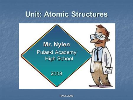 PACS 2008 Unit: Atomic Structures Mr. Nylen Pulaski Academy High School 2008.