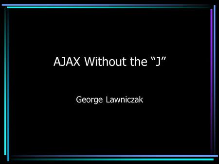 "AJAX Without the ""J"" George Lawniczak. What is Ajax?"