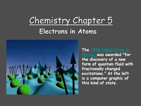Chemistry Chapter 5 Electrons in Atoms The 1998 Nobel Prize in Physics was awarded for the discovery of a new form of quantum fluid with fractionally.