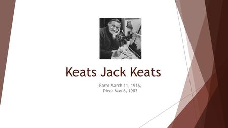 Keats Jack Keats Born: March 11, 1916, Died: May 6, 1983.