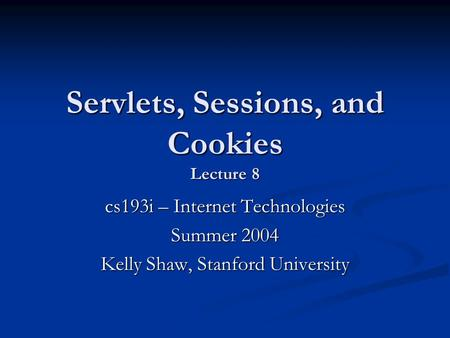 Servlets, Sessions, and Cookies Lecture 8 cs193i – Internet Technologies Summer 2004 Kelly Shaw, Stanford University.