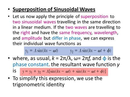 Superposition of Sinusoidal Waves Let us now apply the principle of superposition to two sinusoidal waves travelling in the same direction in a linear.