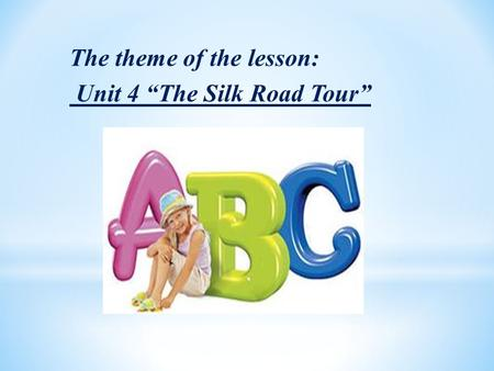 "The theme of the lesson: Unit 4 ""The Silk Road Tour"""