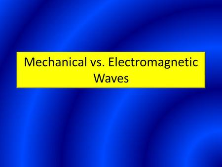 Mechanical vs. Electromagnetic Waves. Mechanical Waves Waves that require a material medium Examples include water, sound, and waves along a spring.