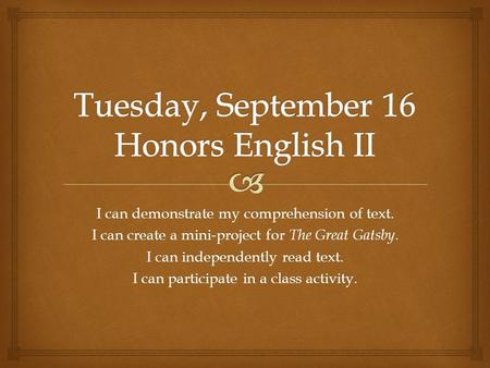 I can demonstrate my comprehension of text. I can create a mini-project for The Great Gatsby. I can independently read text. I can participate in a class.