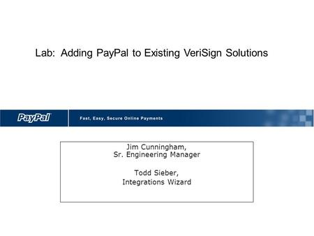 Jim Cunningham, Sr. Engineering Manager Todd Sieber, Integrations Wizard Lab: Adding PayPal to Existing VeriSign Solutions.