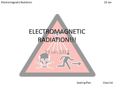 Electromagnetic Radiation23 Jan Class listSeating Plan ELECTROMAGNETIC RADIATION!!! 23 Jan 2012.