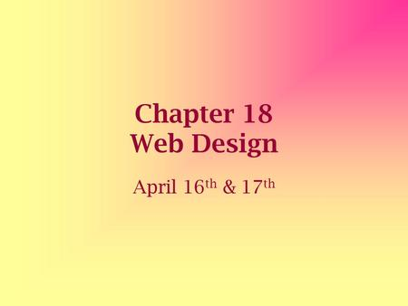 Chapter 18 Web Design April 16 th & 17 th. Content The most essential element of any Web page is the content Before you begin a Web page you want to know.
