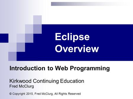 Eclipse Overview Introduction to Web Programming Kirkwood Continuing Education Fred McClurg © Copyright 2015, Fred McClurg, All Rights Reserved.