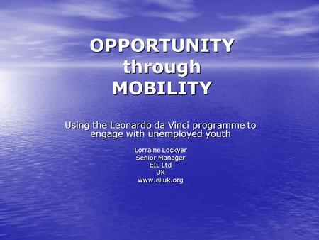 OPPORTUNITY through MOBILITY Using the Leonardo da Vinci programme to engage with unemployed youth Lorraine Lockyer Senior Manager EIL Ltd UKwww.eiluk.org.