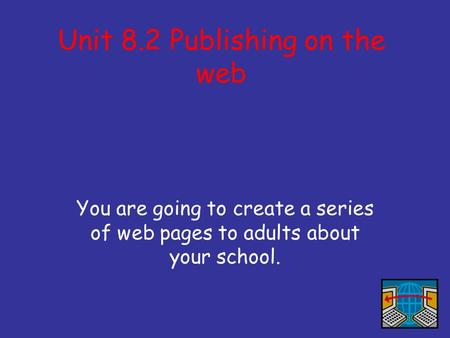 Unit 8.2 Publishing on the web You are going to create a series of web pages to adults about your school.