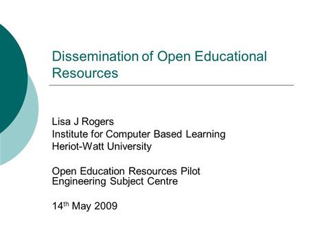 Dissemination of Open Educational Resources Lisa J Rogers Institute for Computer Based Learning Heriot-Watt University Open Education Resources Pilot Engineering.