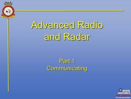 "Advanced Radio and Radar Part 1 Communicating. Introduction Communication may be defined as ""the exchange of information"" and as such is a two-way process."