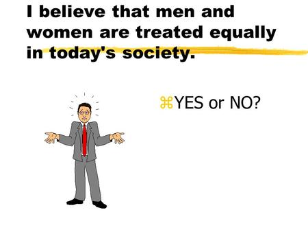 I believe that men and women are treated equally in today's society. z YES or NO?