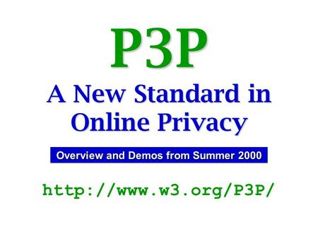 P3P A New Standard in Online Privacy  Overview and Demos from Summer 2000.