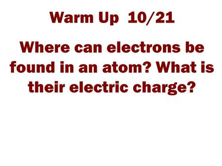 Warm Up 10/21 Where can electrons be found in an atom? What is their electric charge?