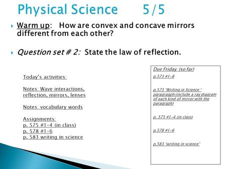  Warm up: How are convex and concave mirrors different from each other?  Question set # 2: State the law of reflection. Due Friday: (so far) p.573 #1-8.