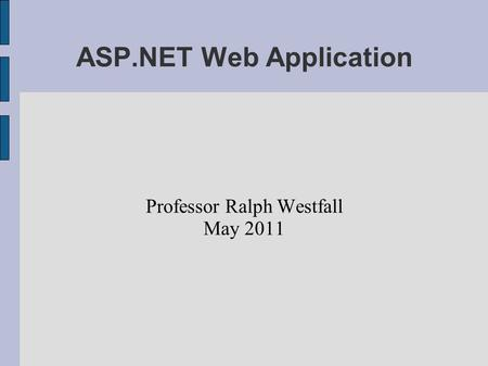 ASP.NET Web Application Professor Ralph Westfall May 2011.