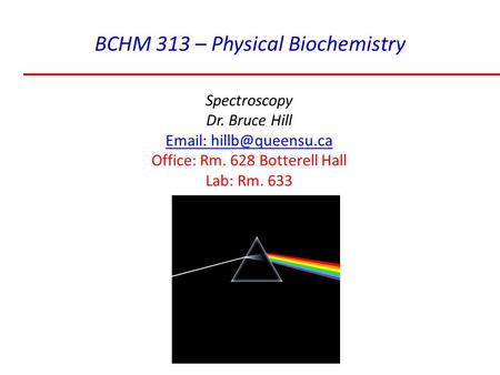 BCHM 313 – Physical Biochemistry Spectroscopy Dr. Bruce Hill   Office: Rm. 628 Botterell Hall Lab: Rm. 633.