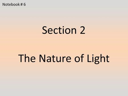 Section 2 The Nature of Light Notebook # 6. 1.Visible light is composed of waves that have several different wavelengths. What happens to light that passes.