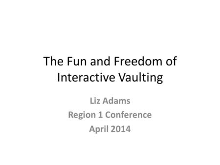 The Fun and Freedom of Interactive Vaulting Liz Adams Region 1 Conference April 2014.