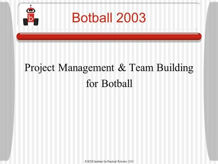 © KISS Institute for Practical Robotics 2003 Botball 2003 Project Management & Team Building for Botball.