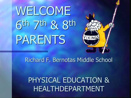 WELCOME 6 th 7 th & 8 th PARENTS Richard F. Bernotas Middle School PHYSICAL EDUCATION & HEALTHDEPARTMENT.