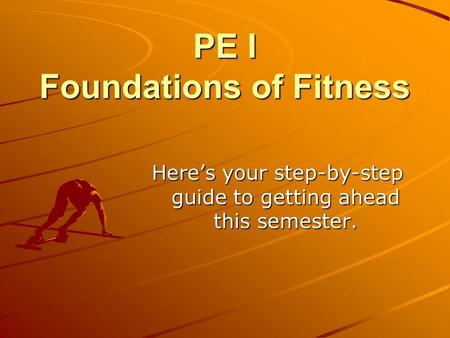 PE I Foundations of Fitness Here's your step-by-step guide to getting ahead this semester.