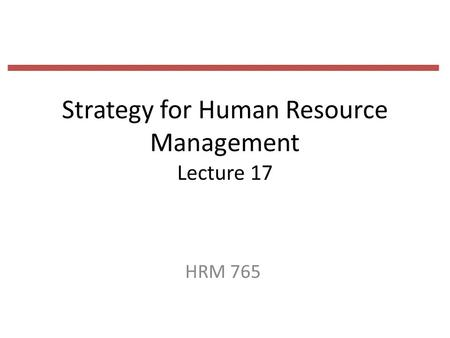 Strategy for Human Resource Management Lecture 17 HRM 765.