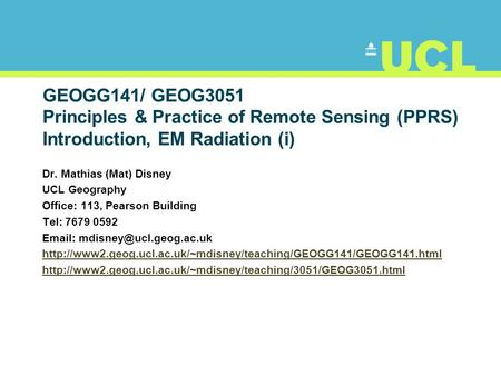 GEOGG141/ GEOG3051 Principles & Practice of Remote Sensing (PPRS) Introduction, EM Radiation (i) Dr. Mathias (Mat) Disney UCL Geography Office: 113, Pearson.