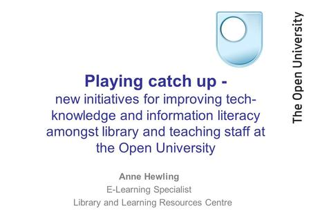 Playing catch up - new initiatives for improving tech- knowledge and information literacy amongst library and teaching staff at the Open University Anne.