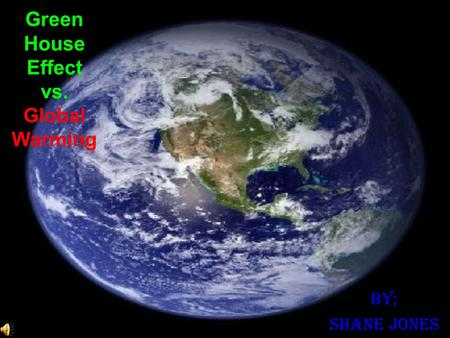 Green House Effect vs. Global Warming By; Shane Jones.