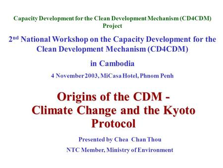 Origins of the CDM - Climate Change and the Kyoto Protocol Capacity Development for the Clean Development Mechanism (CD4CDM) Project 2 nd National Workshop.