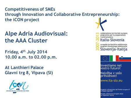 Competitiveness of SMEs through Innovation and Collaborative Entrepreneurship: the iCON project Alpe Adria Audiovisual: the AAA Cluster Friday, 4 th July.