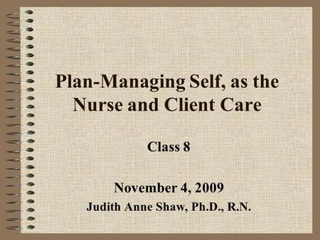 Plan-Managing Self, as the Nurse and Client Care Class 8 November 4, 2009 Judith Anne Shaw, Ph.D., R.N.
