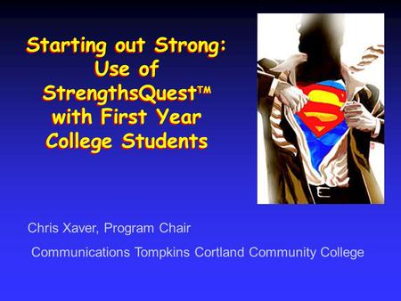 Starting out Strong: Use of StrengthsQuest TM with First Year College Students Chris Xaver, Program Chair Communications Tompkins Cortland Community College.