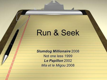 Run & Seek Slumdog Millionaire 2008 Not one less 1999 Le Papillon 2002 Mia et le Migou 2008.