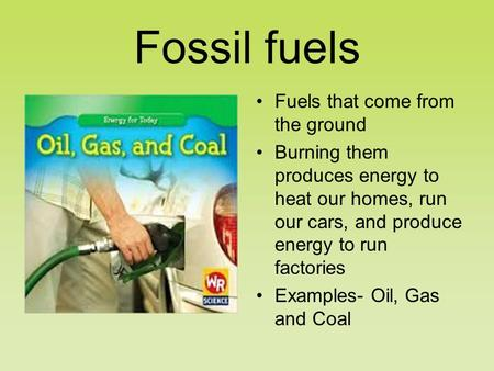 Fossil fuels Fuels that come from the ground Burning them produces energy to heat our homes, run our cars, and produce energy to run factories Examples-