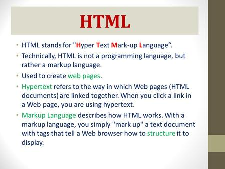 "HTML HTML stands for Hyper Text Mark-up Language"". Technically, HTML is not a programming language, but rather a markup language. Used to create web pages."