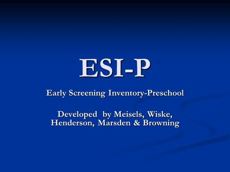 ESI-P Early Screening Inventory-Preschool Developed by Meisels, Wiske, Henderson, Marsden & Browning.