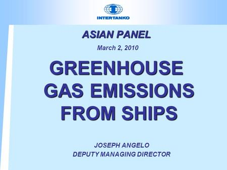 ASIAN PANEL GREENHOUSE GAS EMISSIONS FROM SHIPS ASIAN PANEL March 2, 2010 GREENHOUSE GAS EMISSIONS FROM SHIPS JOSEPH ANGELO DEPUTY MANAGING DIRECTOR.