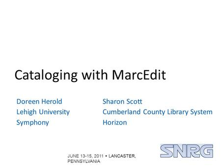 JUNE 13-15, 2011  LANCASTER, PENNSYLVANIA Cataloging with MarcEdit Doreen Herold Lehigh University Symphony Sharon Scott Cumberland County Library System.